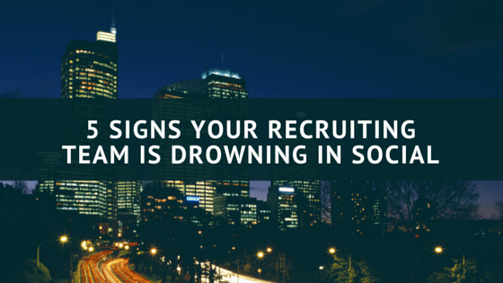 5 Signs Your Recruiting Team Is Drowning In Social